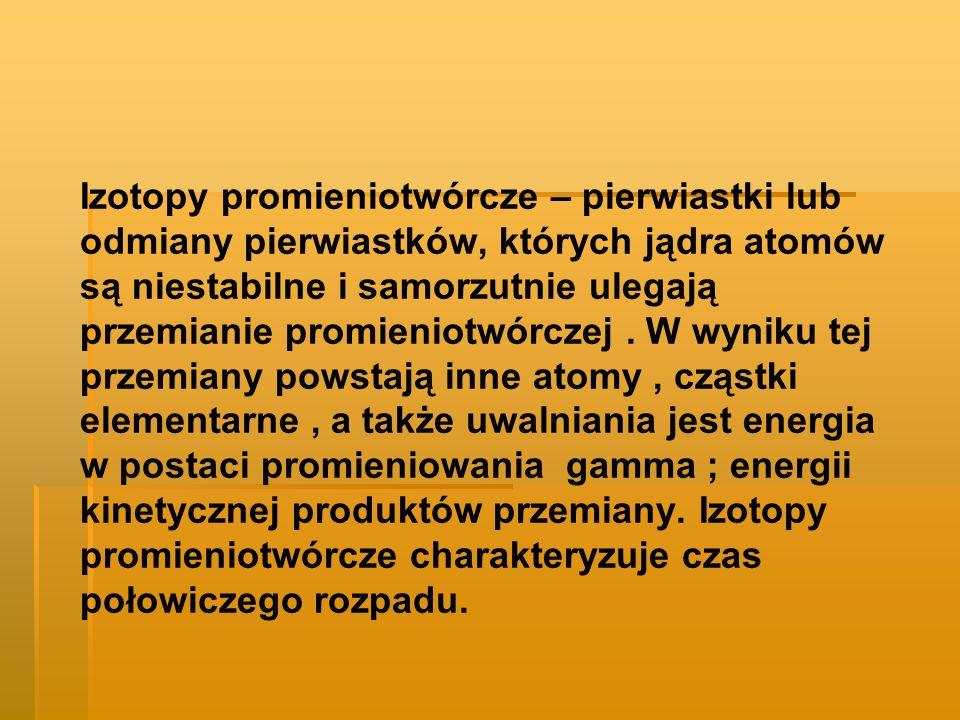 Izotopy promieniotwórcze – pierwiastki lub odmiany pierwiastków, których jądra atomów są niestabilne i samorzutnie ulegają przemianie promieniotwórcze