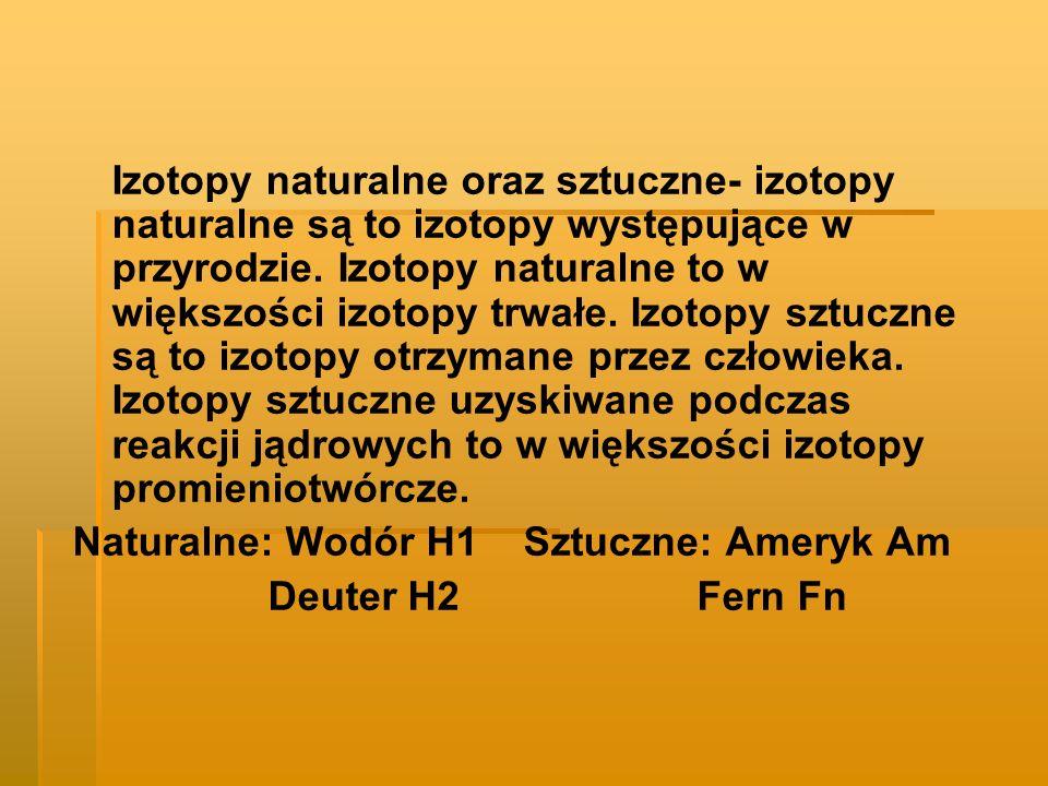 Izotopy naturalne oraz sztuczne- izotopy naturalne są to izotopy występujące w przyrodzie. Izotopy naturalne to w większości izotopy trwałe. Izotopy s