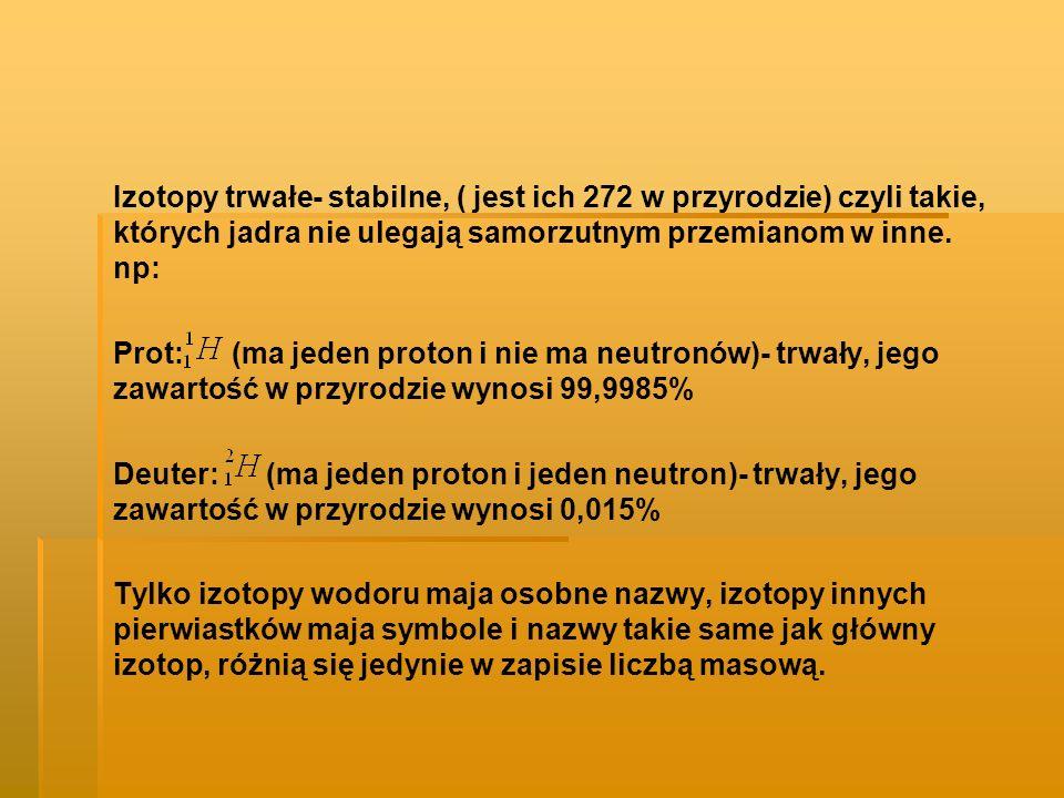 I Nazwa ProtDeuter (D)Tryt (T) Symbol Model atomu Liczba protonów 111 Liczba neutronów 012 Liczba elektronów 111 Występowa nie w przyrodzie 99,90,015Ilości śladowe Zastosowan ie brakSpowalniacz w reaktorach atomowych Składnik bomb wodorowych Rodzaj izotopu trwały promieniotwórczy