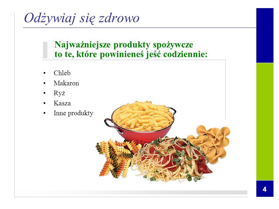 4 Odżywiaj się zdrowo Najważniejsze produkty spożywcze to te, które powinieneś jeść codziennie: Chleb Makaron Ryż Kasza Inne produkty