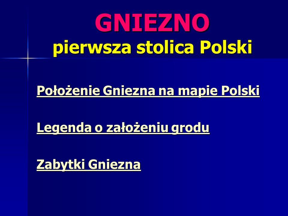 GNIEZNO pierwsza stolica Polski Położenie Gniezna na mapie Polski Położenie Gniezna na mapie Polski Legenda o założeniu grodu Legenda o założeniu grod