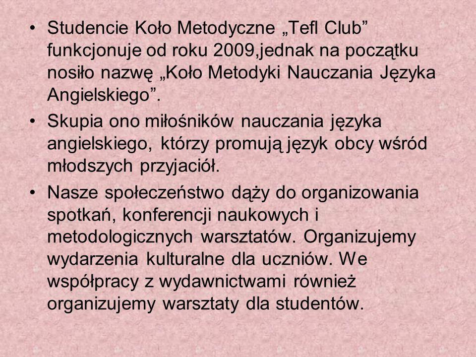 Studencie Koło Metodyczne Tefl Club funkcjonuje od roku 2009,jednak na początku nosiło nazwę Koło Metodyki Nauczania Języka Angielskiego. Skupia ono m