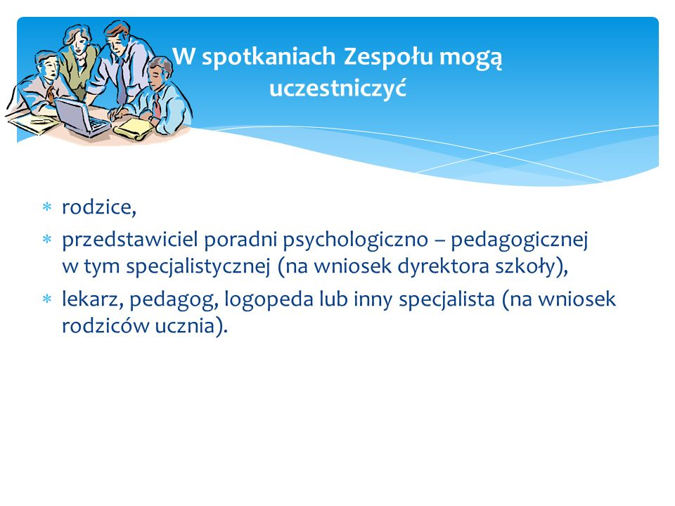rodzice, przedstawiciel poradni psychologiczno – pedagogicznej w tym specjalistycznej (na wniosek dyrektora szkoły), lekarz, pedagog, logopeda lub inn