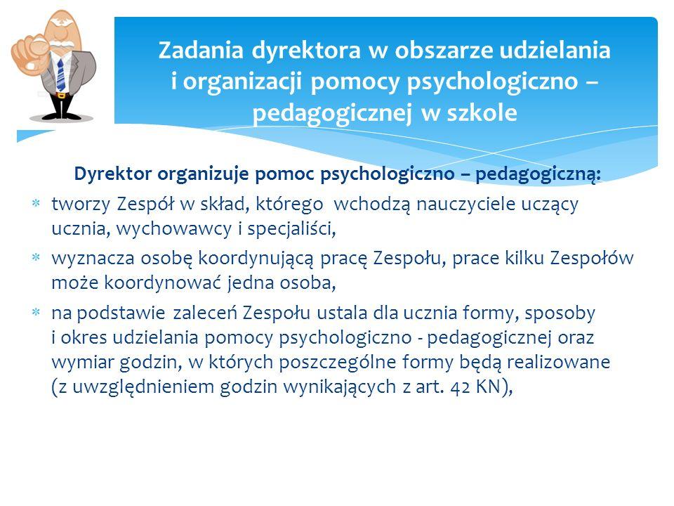 Dyrektor organizuje pomoc psychologiczno – pedagogiczną: tworzy Zespół w skład, którego wchodzą nauczyciele uczący ucznia, wychowawcy i specjaliści, w