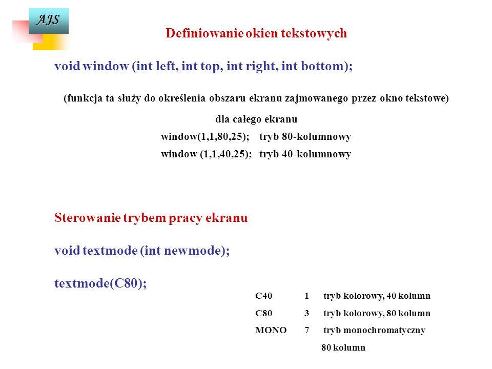 AJS Definiowanie okien tekstowych void window (int left, int top, int right, int bottom); (funkcja ta służy do określenia obszaru ekranu zajmowanego przez okno tekstowe) dla całego ekranu window(1,1,80,25);tryb 80-kolumnowy window (1,1,40,25);tryb 40-kolumnowy Sterowanie trybem pracy ekranu void textmode (int newmode); textmode(C80); C40 1 tryb kolorowy, 40 kolumn C80 3 tryb kolorowy, 80 kolumn MONO 7 tryb monochromatyczny 80 kolumn