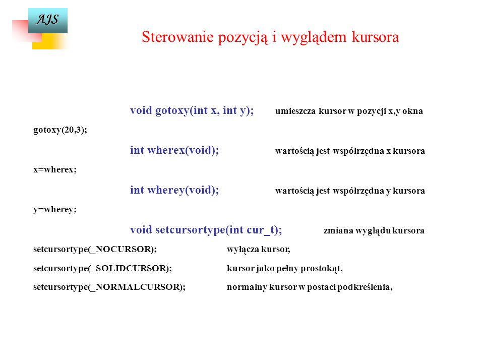 AJS Sterowanie pozycją i wyglądem kursora void gotoxy(int x, int y); umieszcza kursor w pozycji x,y okna gotoxy(20,3); int wherex(void); wartością jest współrzędna x kursora x=wherex; int wherey(void); wartością jest współrzędna y kursora y=wherey; void setcursortype(int cur_t); zmiana wyglądu kursora setcursortype(_NOCURSOR);wyłącza kursor, setcursortype(_SOLIDCURSOR);kursor jako pełny prostokąt, setcursortype(_NORMALCURSOR);normalny kursor w postaci podkreślenia,