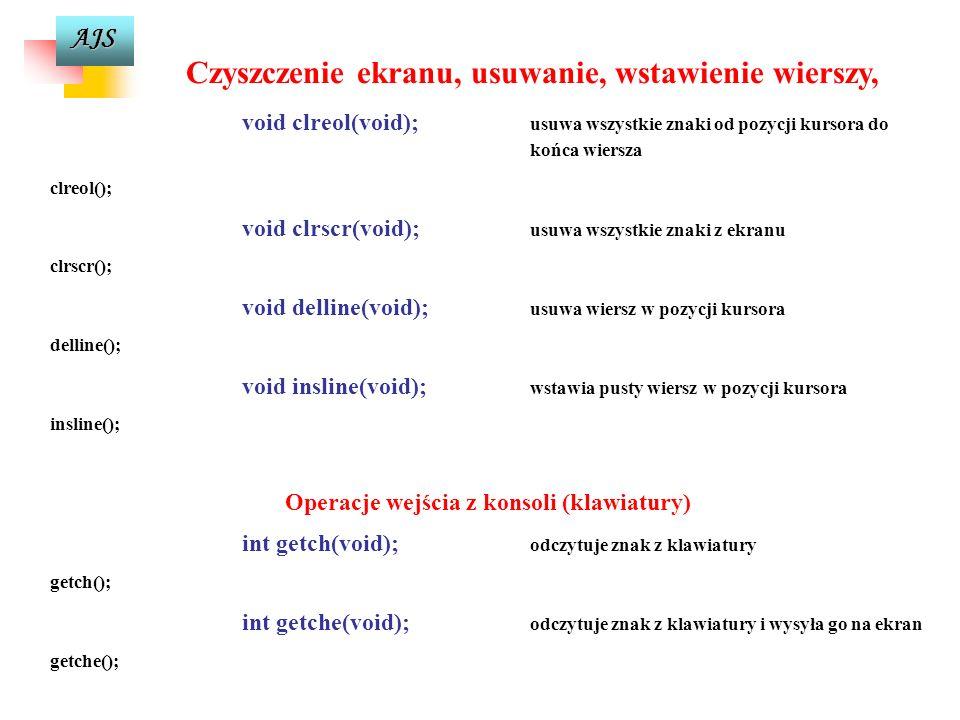 AJS Czyszczenie ekranu, usuwanie, wstawienie wierszy, void clreol(void); usuwa wszystkie znaki od pozycji kursora do końca wiersza clreol(); void clrscr(void); usuwa wszystkie znaki z ekranu clrscr(); void delline(void); usuwa wiersz w pozycji kursora delline(); void insline(void); wstawia pusty wiersz w pozycji kursora insline(); Operacje wejścia z konsoli (klawiatury) int getch(void); odczytuje znak z klawiatury getch(); int getche(void); odczytuje znak z klawiatury i wysyła go na ekran getche();