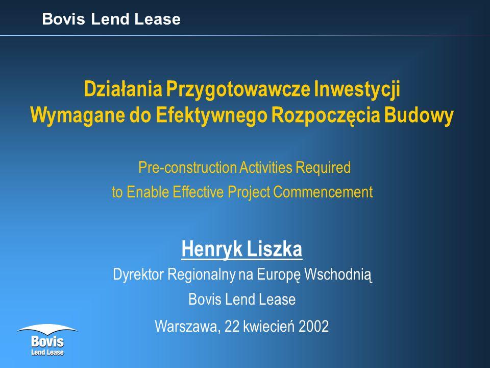 Bovis Lend Lease Działania Przygotowawcze Inwestycji Wymagane do Efektywnego Rozpoczęcia Budowy Pre-construction Activities Required to Enable Effective Project Commencement Henryk Liszka Dyrektor Regionalny na Europę Wschodnią Bovis Lend Lease Warszawa, 22 kwiecień 2002