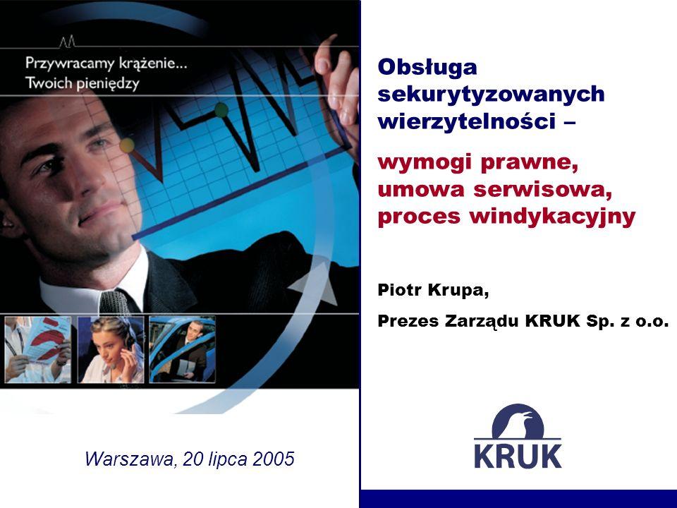 Obsługa sekurytyzowanych wierzytelności – wymogi prawne, umowa serwisowa, proces windykacyjny Warszawa, 20 lipca 2005 Piotr Krupa, Prezes Zarządu KRUK