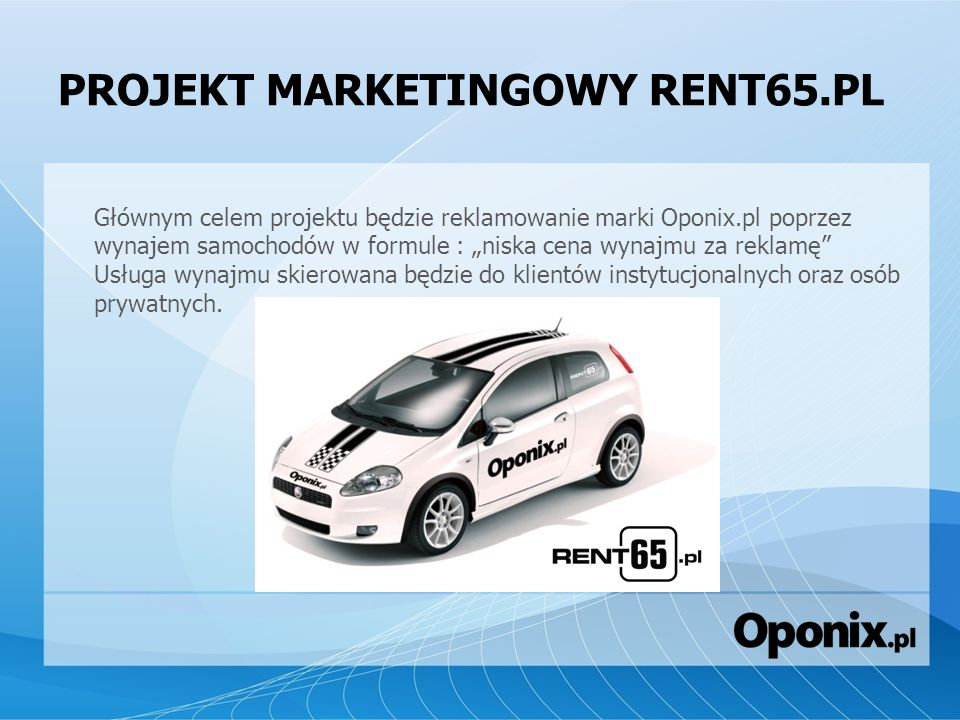 PROJEKT MARKETINGOWY RENT65.PL Głównym celem projektu będzie reklamowanie marki Oponix.pl poprzez wynajem samochodów w formule : niska cena wynajmu za