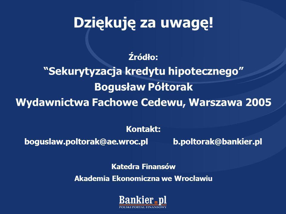 Dziękuję za uwagę! Źródło: Sekurytyzacja kredytu hipotecznego Bogusław Półtorak Wydawnictwa Fachowe Cedewu, Warszawa 2005 Kontakt: boguslaw.poltorak@a