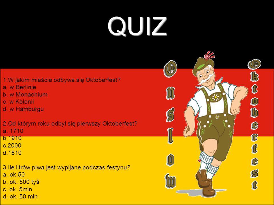 QUIZ 1.W jakim mieście odbywa się Oktoberfest? a. w Berlinie b. w Monachium c. w Kolonii d. w Hamburgu 2.Od którym roku odbył się pierwszy Oktoberfest