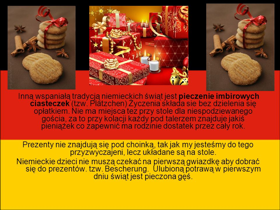 Inną wspaniałą tradycją niemieckich świąt jest pieczenie imbirowych ciasteczek (tzw. Plätzchen) Życzenia składa sie bez dzielenia się opłatkiem. Nie m