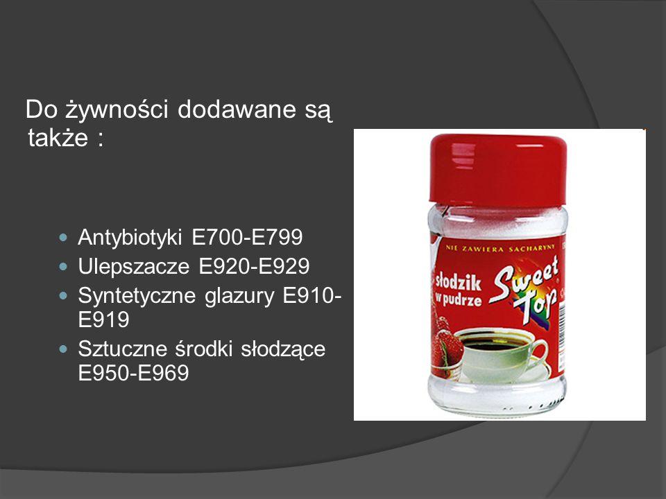Do żywności dodawane są także : Antybiotyki E700-E799 Ulepszacze E920-E929 Syntetyczne glazury E910- E919 Sztuczne środki słodzące E950-E969