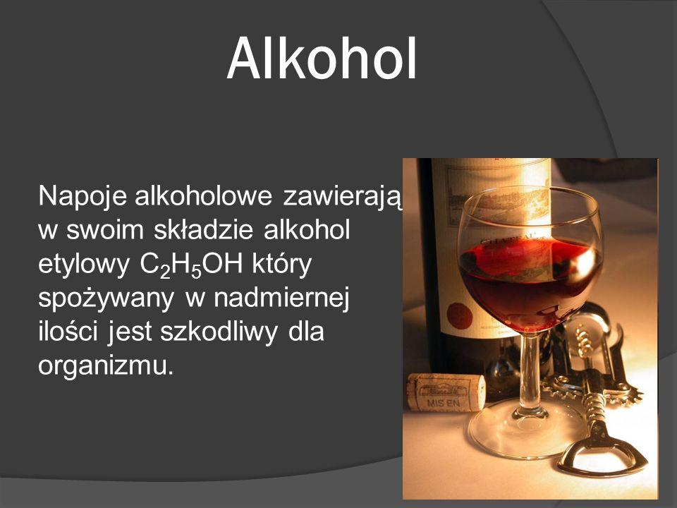Alkohol Napoje alkoholowe zawierają w swoim składzie alkohol etylowy C 2 H 5 OH który spożywany w nadmiernej ilości jest szkodliwy dla organizmu.