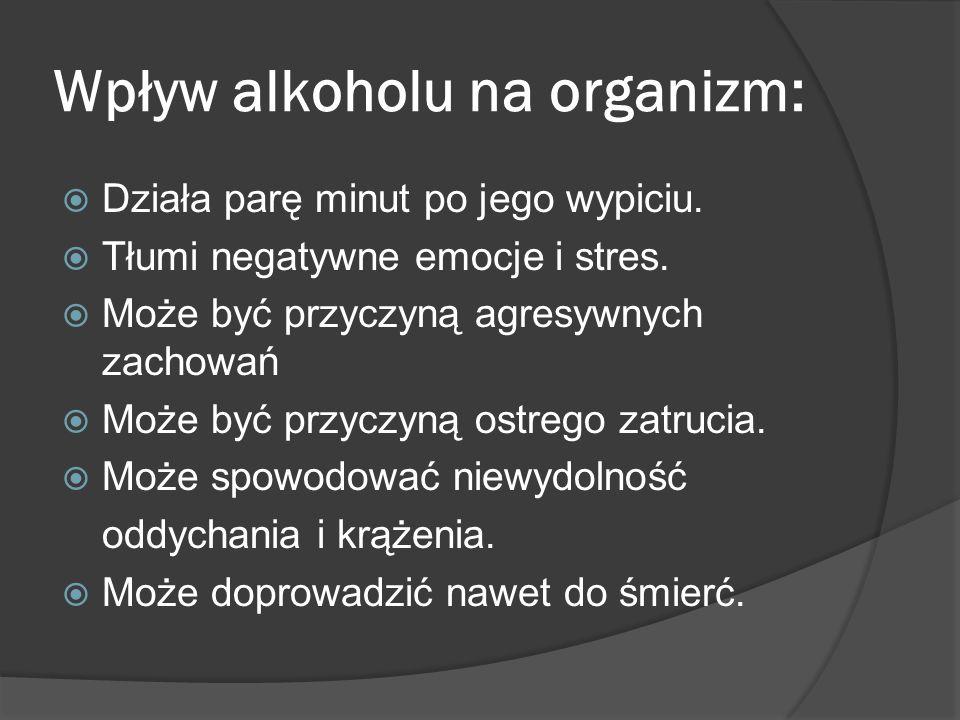 Wpływ alkoholu na organizm: Działa parę minut po jego wypiciu. Tłumi negatywne emocje i stres. Może być przyczyną agresywnych zachowań Może być przycz