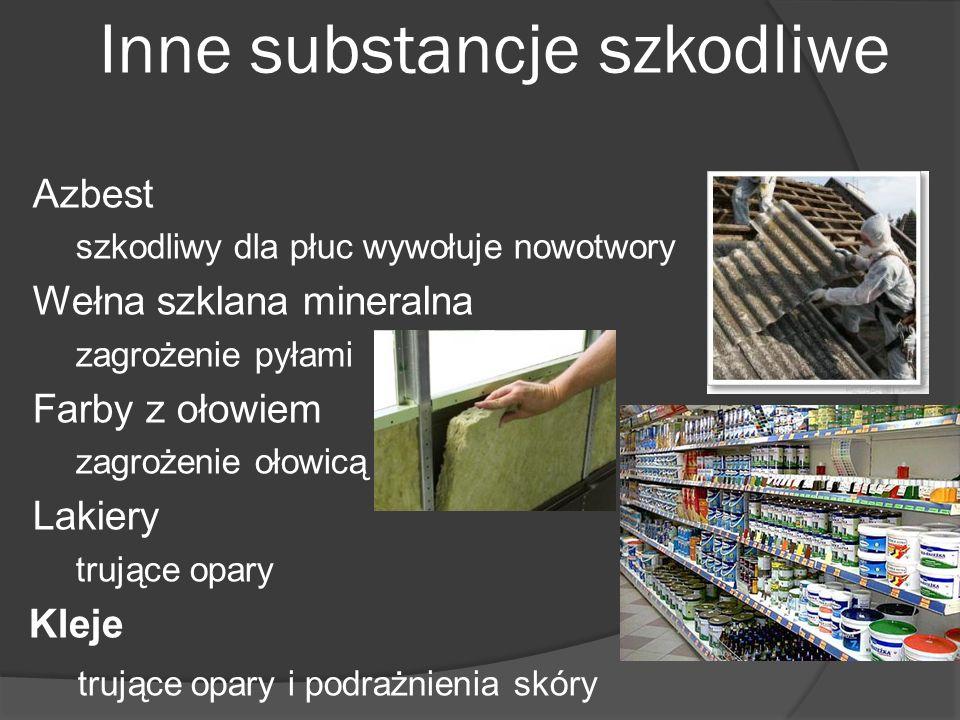 Inne substancje szkodliwe Azbest szkodliwy dla płuc wywołuje nowotwory Wełna szklana mineralna zagrożenie pyłami Farby z ołowiem zagrożenie ołowicą La