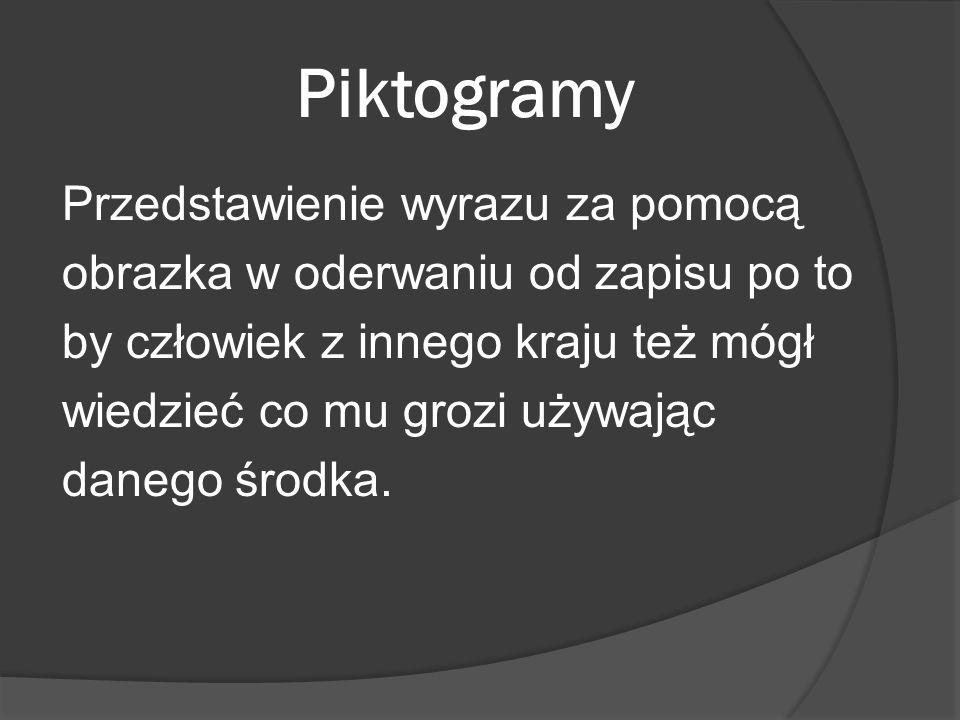 Piktogramy Przedstawienie wyrazu za pomocą obrazka w oderwaniu od zapisu po to by człowiek z innego kraju też mógł wiedzieć co mu grozi używając daneg