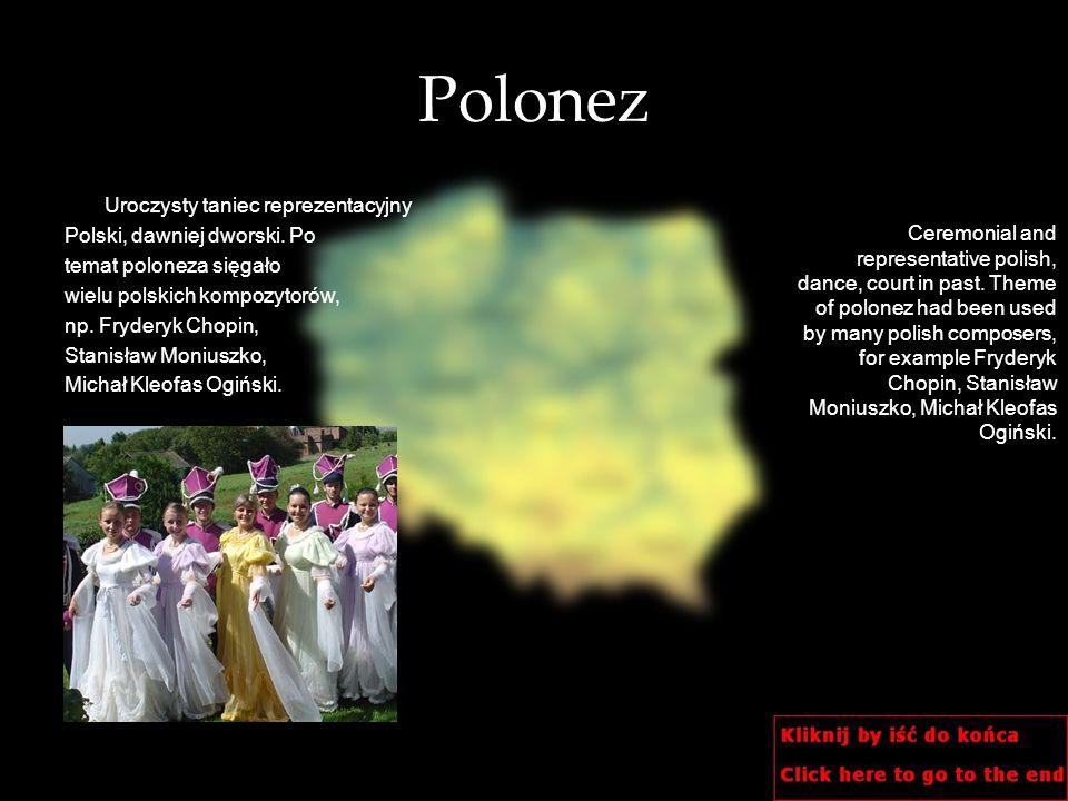 Polonez Uroczysty taniec reprezentacyjny Polski, dawniej dworski. Po temat poloneza sięgało wielu polskich kompozytorów, np. Fryderyk Chopin, Stanisła