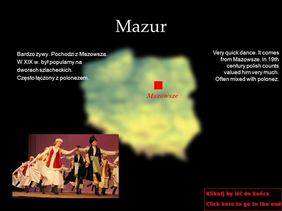 Mazur Bardzo żywy. Pochodzi z Mazowsza. W XIX w. był popularny na dworach szlacheckich. Często łączony z polonezem. Very quick dance. It comes from Ma