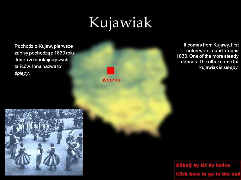 Kujawiak Pochodzi z Kujaw, pierwsze zapisy pochodzą z 1830 roku. Jeden ze spokojniejszych tańców. Inna nazwa to śpiący. It comes from Kujawy, first no