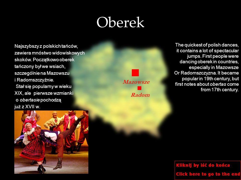 Oberek Najszybszy z polskich tańców, zawiera mnóstwo widowiskowych skoków. Początkowo oberek tańczony był we wsiach, szczególnie na Mazowszu i Radomsz