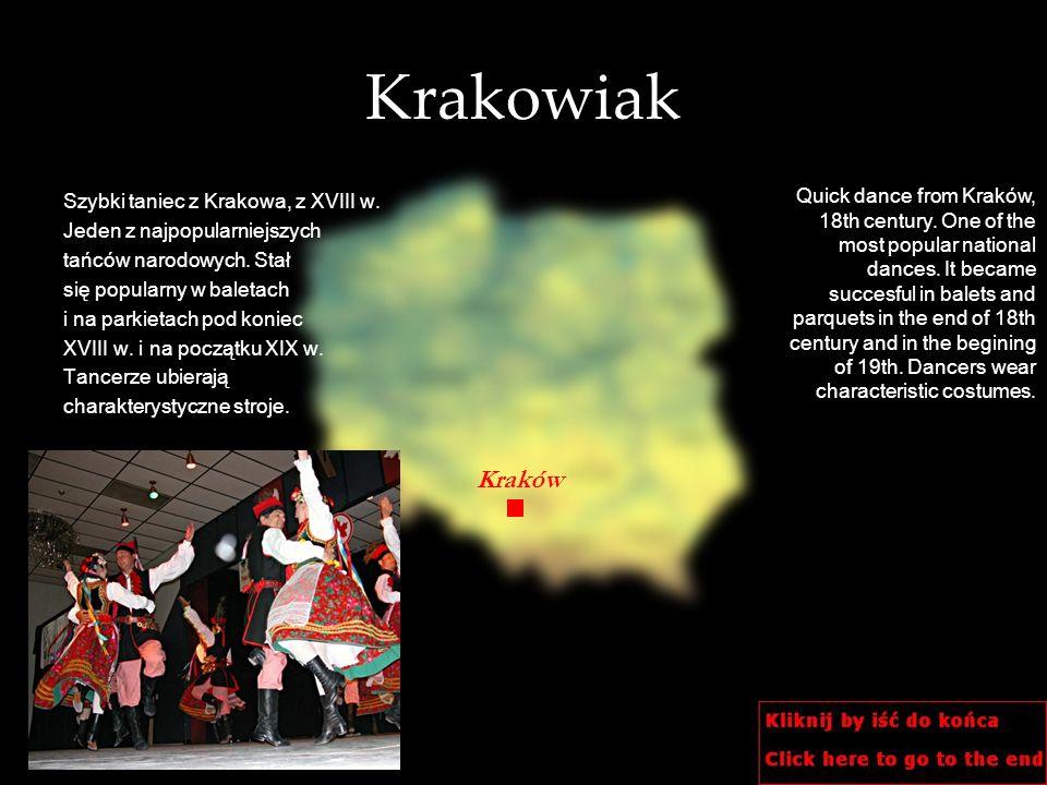 Krakowiak Szybki taniec z Krakowa, z XVIII w. Jeden z najpopularniejszych tańców narodowych. Stał się popularny w baletach i na parkietach pod koniec