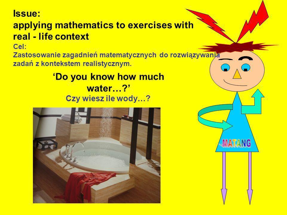 Issue: applying mathematics to exercises with real - life context Cel: Zastosowanie zagadnień matematycznych do rozwiązywania zadań z kontekstem reali