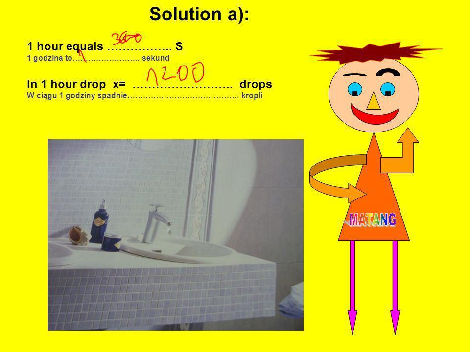 , 1 hour equals …………….. S 1 godzina to…………………….. sekund In 1 hour drop x= …………………….. drops W ciągu 1 godziny spadnie……………………………………. kropli Solution a)