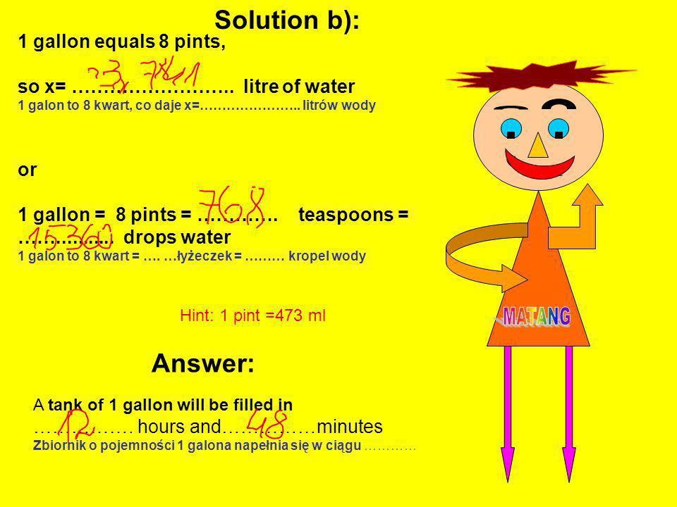 , 1 gallon equals 8 pints, so x= …………………….. litre of water 1 galon to 8 kwart, co daje x=………………….. litrów wody or 1 gallon = 8 pints = …………. teaspoons