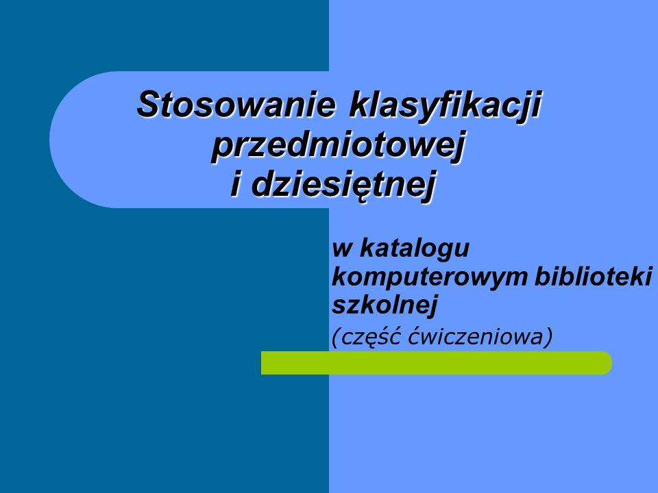 Stosowanie klasyfikacji przedmiotowej i dziesiętnej Stosowanie klasyfikacji przedmiotowej i dziesiętnej w katalogu komputerowym biblioteki szkolnej (c