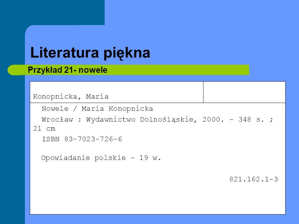 Literatura piękna Przykład 21- nowele Konopnicka, Maria Nowele / Maria Konopnicka Wrocław : Wydawnictwo Dolnośląskie, 2000. – 348 s. ; 21 cm ISBN 83-7
