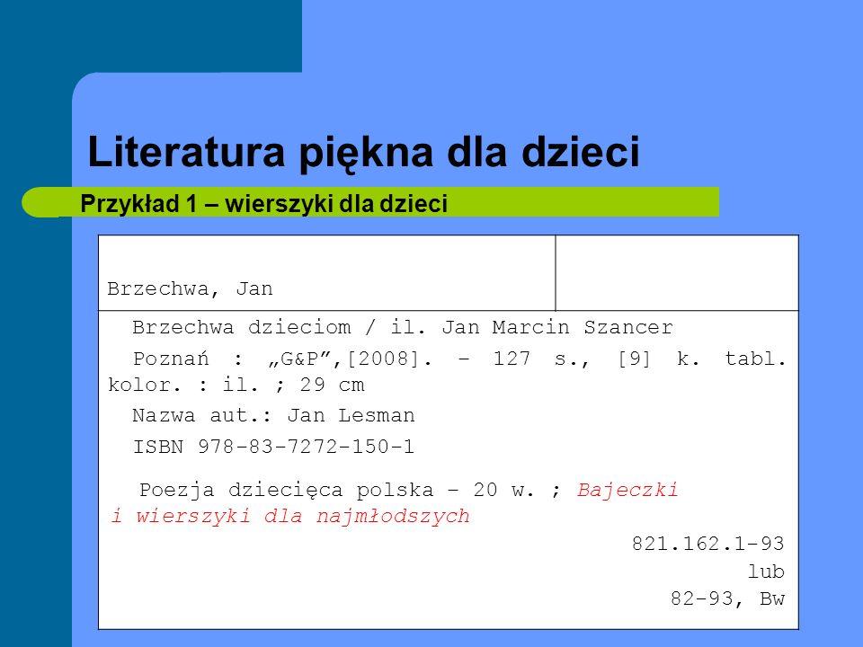 Literatura piękna dla dzieci Przykład 1 – wierszyki dla dzieci Brzechwa, Jan Brzechwa dzieciom / il. Jan Marcin Szancer Poznań : G&P,[2008]. – 127 s.,