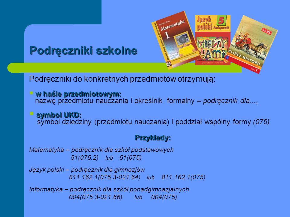 Podręczniki szkolne Podręczniki do konkretnych przedmiotów otrzymują: w haśle przedmiotowym: w haśle przedmiotowym: nazwę przedmiotu nauczania i okreś
