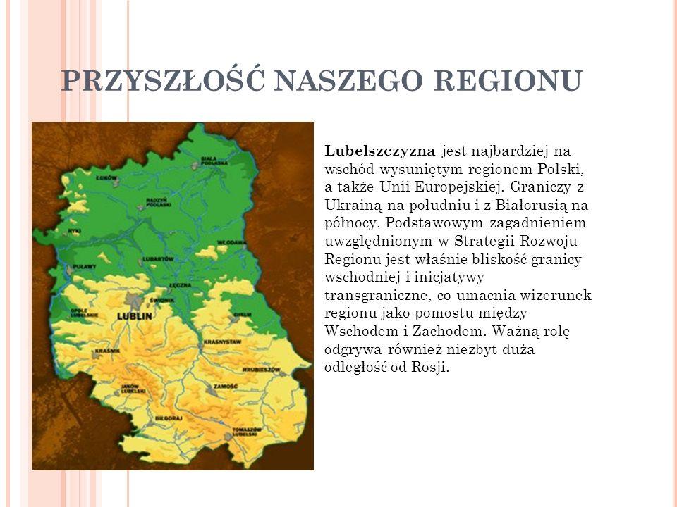 PRZYSZŁOŚĆ NASZEGO REGIONU Lubelszczyzna jest najbardziej na wschód wysuniętym regionem Polski, a także Unii Europejskiej. Graniczy z Ukrainą na połud