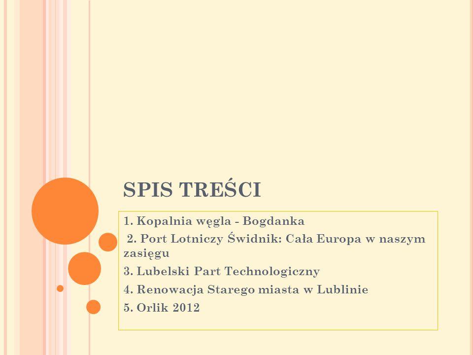 SPIS TREŚCI 1. Kopalnia węgla - Bogdanka 2. Port Lotniczy Świdnik: Cała Europa w naszym zasięgu 3. Lubelski Part Technologiczny 4. Renowacja Starego m