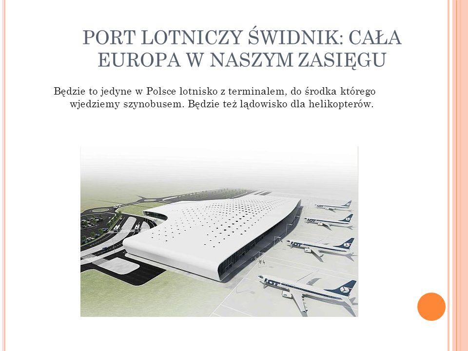 PORT LOTNICZY ŚWIDNIK: CAŁA EUROPA W NASZYM ZASIĘGU Będzie to jedyne w Polsce lotnisko z terminalem, do środka którego wjedziemy szynobusem. Będzie te