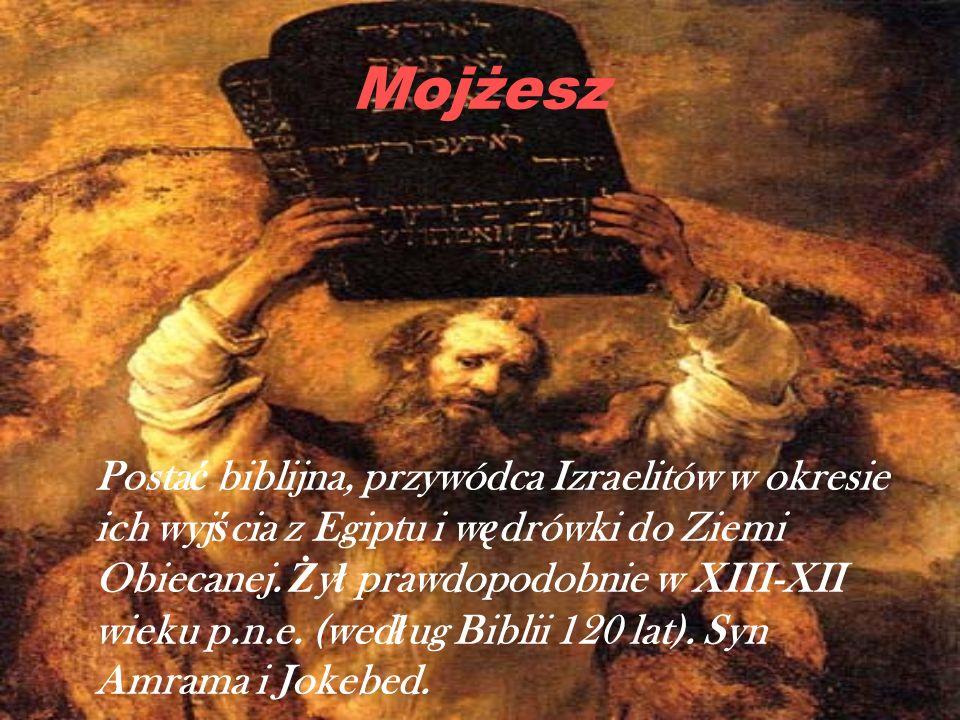 Mojżesz Posta ć biblijna, przywódca Izraelitów w okresie ich wyj ś cia z Egiptu i w ę drówki do Ziemi Obiecanej. Ż y ł prawdopodobnie w XIII-XII wieku