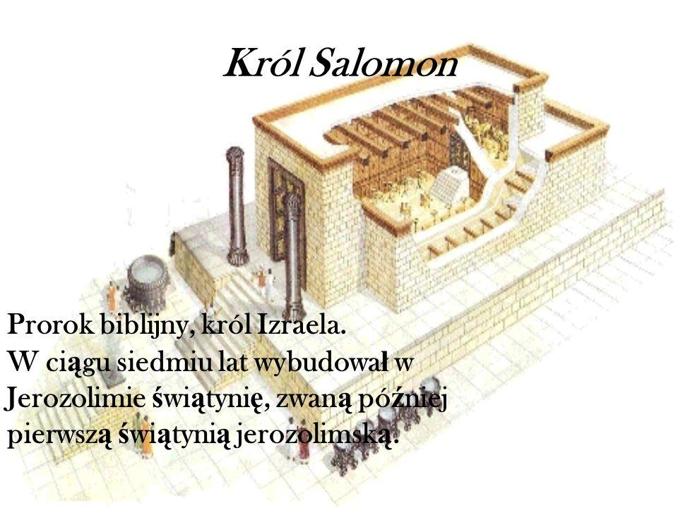 Król Salomon Prorok biblijny, król Izraela. W ci ą gu siedmiu lat wybudowa ł w Jerozolimie ś wi ą tyni ę, zwan ą pó ź niej pierwsz ą ś wi ą tyni ą jer