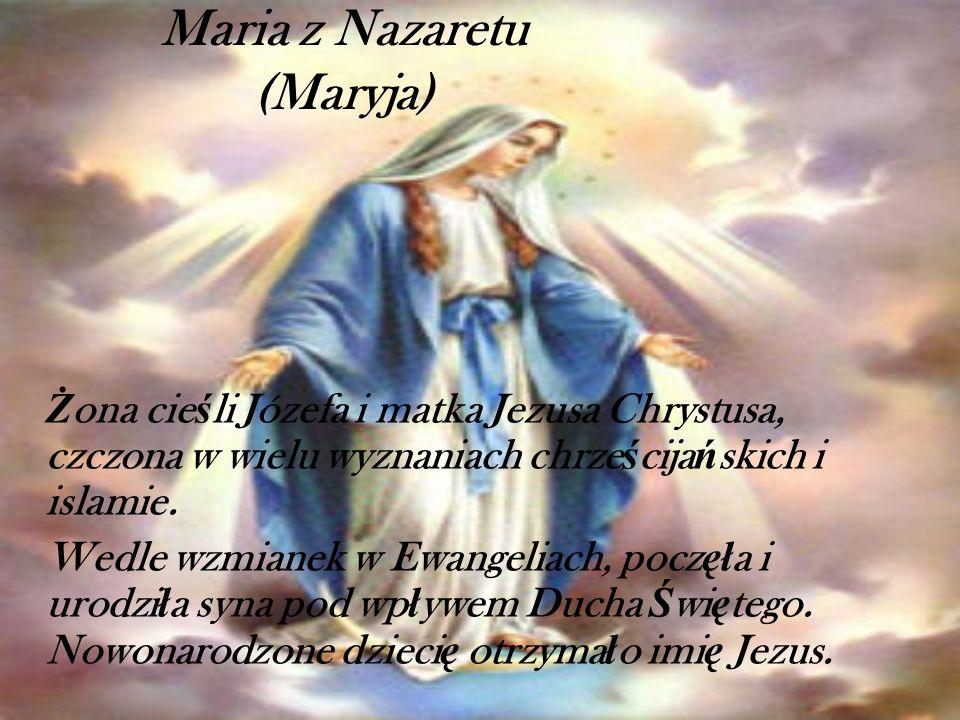 Maria z Nazaretu (Maryja) Ż ona cie ś li Józefa i matka Jezusa Chrystusa, czczona w wielu wyznaniach chrze ś cija ń skich i islamie. Wedle wzmianek w