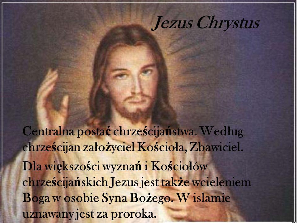 Jezus Chrystus Centralna posta ć chrze ś cija ń stwa. Wed ł ug chrze ś cijan za ł o ż yciel Ko ś cio ł a, Zbawiciel. Dla wi ę kszo ś ci wyzna ń i Ko ś