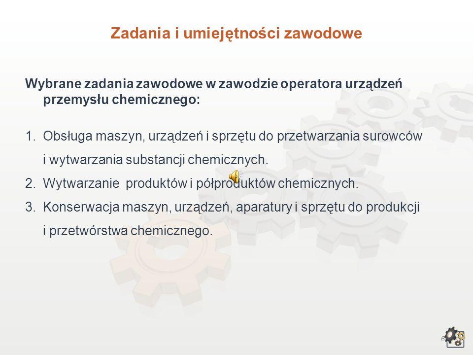 6 Zadania i umiejętności zawodowe Wybrane zadania zawodowe w zawodzie operatora urządzeń przemysłu chemicznego: 1.Obsługa maszyn, urządzeń i sprzętu do przetwarzania surowców i wytwarzania substancji chemicznych.