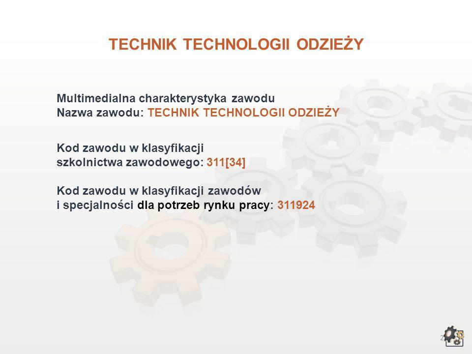 2 TECHNIK TECHNOLOGII ODZIEŻY Multimedialna charakterystyka zawodu Nazwa zawodu: TECHNIK TECHNOLOGII ODZIEŻY Kod zawodu w klasyfikacji szkolnictwa zawodowego: 311[34] Kod zawodu w klasyfikacji zawodów i specjalności dla potrzeb rynku pracy: 311924