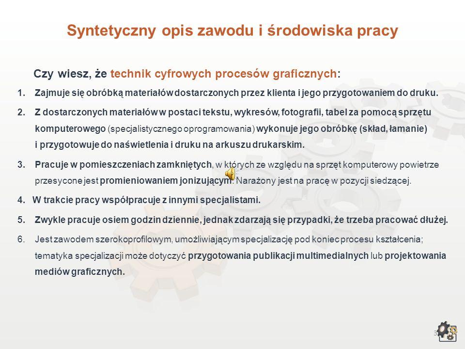 3 Syntetyczny opis zawodu i środowiska pracy Czy wiesz, że technik cyfrowych procesów graficznych: 1.Zajmuje się obróbką materiałów dostarczonych przez klienta i jego przygotowaniem do druku.