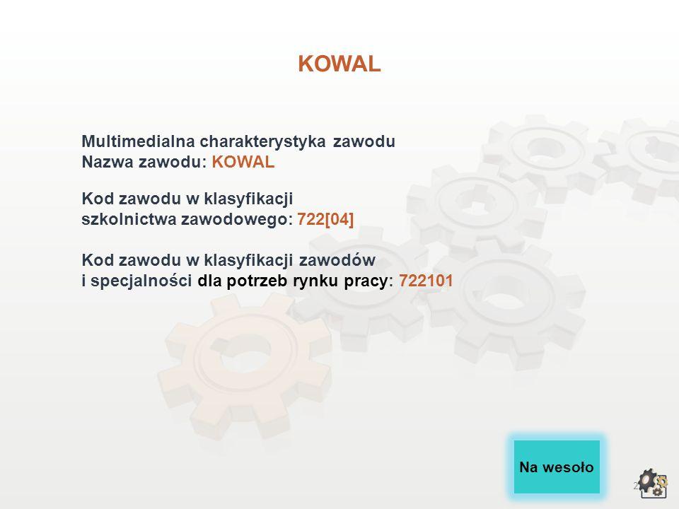 2 KOWAL Multimedialna charakterystyka zawodu Nazwa zawodu: KOWAL Kod zawodu w klasyfikacji szkolnictwa zawodowego: 722[04] Kod zawodu w klasyfikacji zawodów i specjalności dla potrzeb rynku pracy: 722101 Na wesoło