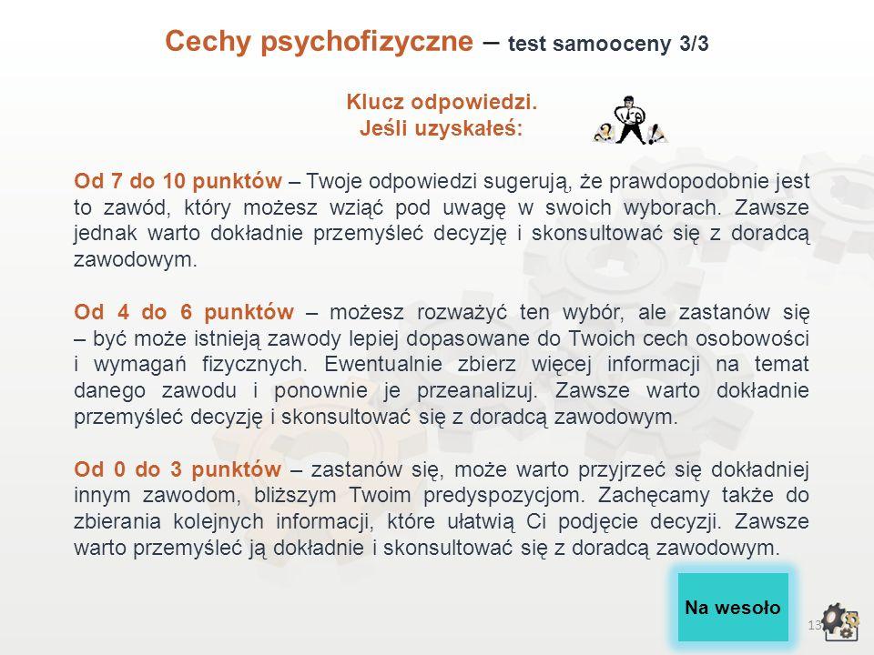 12 Cechy psychofizyczne – test samooceny 2/3 Lp.Cechy osobowości, wymagania fizyczneTakNie 1.Czy jesteś cierpliwy i wytrwały?10 2.Czy potrafisz przez