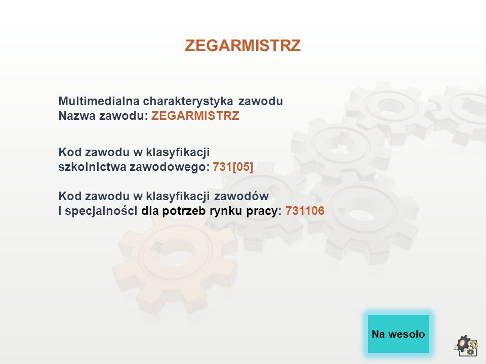 2 ZEGARMISTRZ Multimedialna charakterystyka zawodu Nazwa zawodu: ZEGARMISTRZ Kod zawodu w klasyfikacji szkolnictwa zawodowego: 731[05] Kod zawodu w klasyfikacji zawodów i specjalności dla potrzeb rynku pracy: 731106 Na wesoło