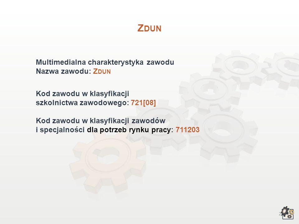 2 Z DUN Multimedialna charakterystyka zawodu Nazwa zawodu: Z DUN Kod zawodu w klasyfikacji szkolnictwa zawodowego: 721[08] Kod zawodu w klasyfikacji zawodów i specjalności dla potrzeb rynku pracy: 711203
