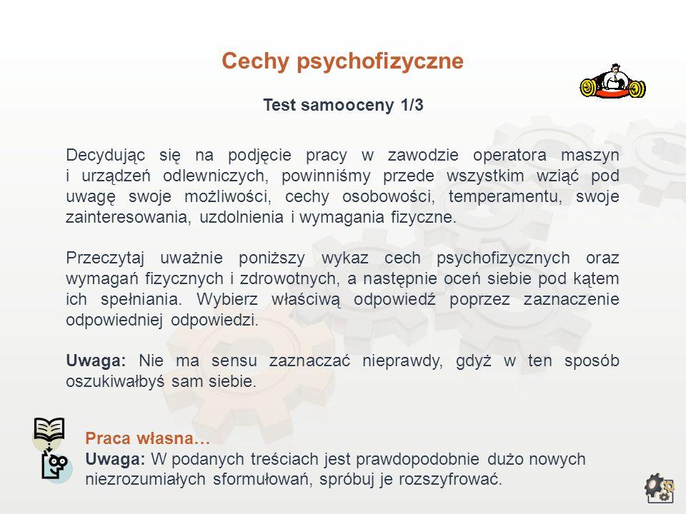 Cechy psychofizyczne Test samooceny 1/3 Decydując się na podjęcie pracy w zawodzie operatora maszyn i urządzeń odlewniczych, powinniśmy przede wszystkim wziąć pod uwagę swoje możliwości, cechy osobowości, temperamentu, swoje zainteresowania, uzdolnienia i wymagania fizyczne.