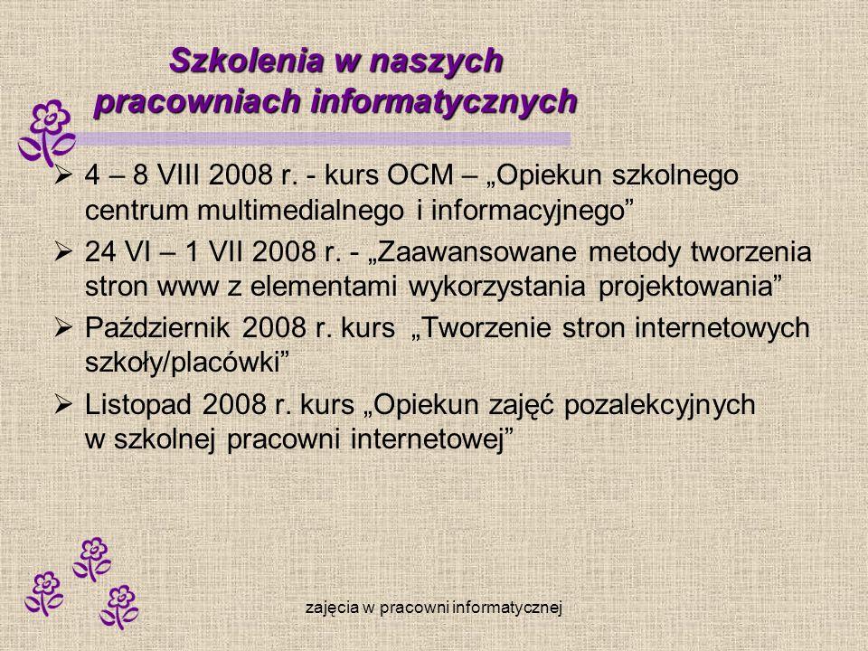zajęcia w pracowni informatycznej Szkolenia w naszych pracowniach informatycznych 4 – 8 VIII 2008 r. - kurs OCM – Opiekun szkolnego centrum multimedia